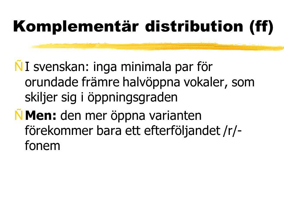 Komplementär distribution (ff) ÑI svenskan: inga minimala par för orundade främre halvöppna vokaler, som skiljer sig i öppningsgraden ÑMen: den mer öp