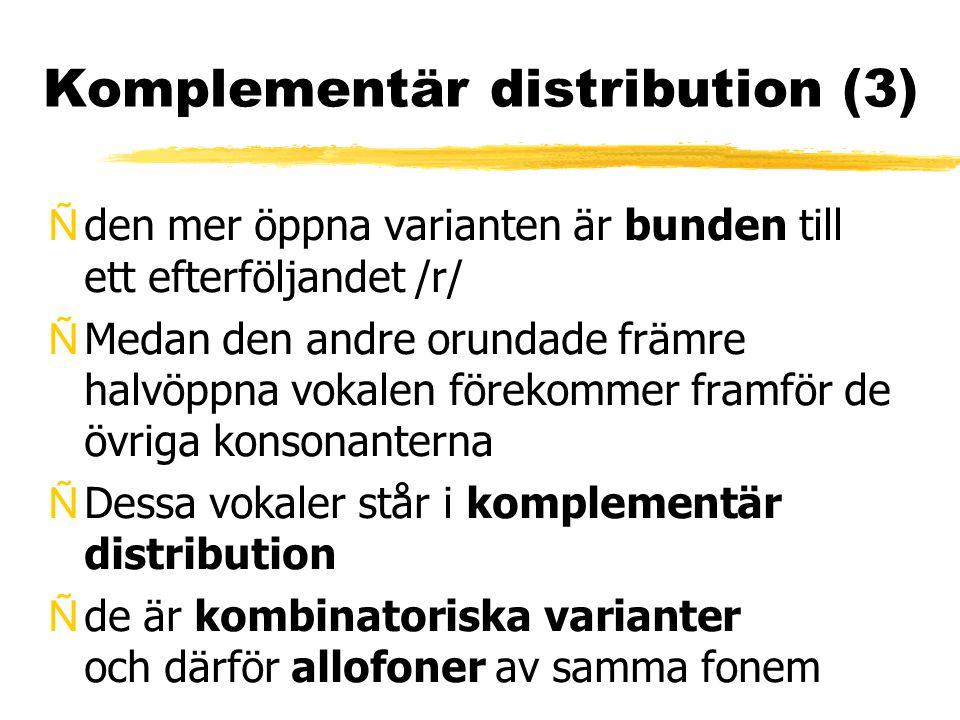 Komplementär distribution (3) Ñden mer öppna varianten är bunden till ett efterföljandet /r/ ÑMedan den andre orundade främre halvöppna vokalen föreko