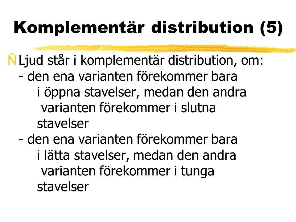 Komplementär distribution (5) ÑLjud står i komplementär distribution, om: - den ena varianten förekommer bara i öppna stavelser, medan den andra varia
