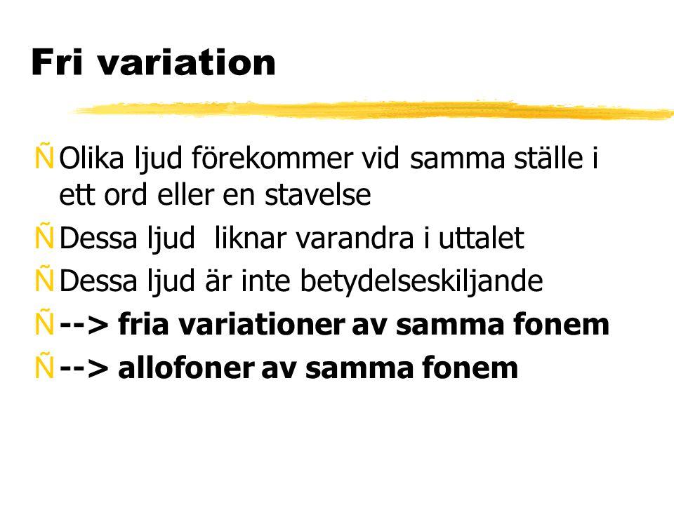 Fri variation ÑOlika ljud förekommer vid samma ställe i ett ord eller en stavelse ÑDessa ljud liknar varandra i uttalet ÑDessa ljud är inte betydelses