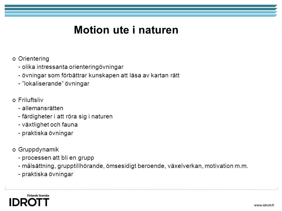 www.idrott.fi Motion ute i naturen oOrientering - olika intressanta orienteringövningar - övningar som förbättrar kunskapen att läsa av kartan rätt - lokaliserande övningar oFriluftsliv - allemansrätten - färdigheter i att röra sig i naturen - växtlighet och fauna - praktiska övningar oGruppdynamik - processen att bli en grupp - målsättning, grupptillhörande, ömsesidigt beroende, växelverkan, motivation m.m.