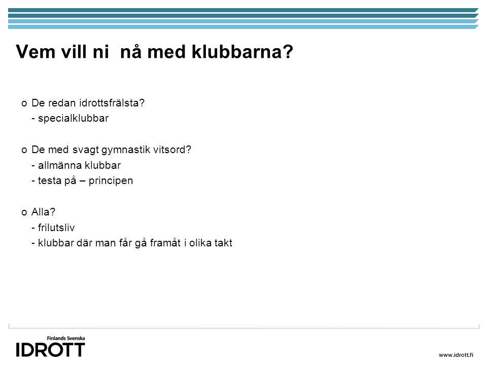 www.idrott.fi Vem vill ni nå med klubbarna? oDe redan idrottsfrälsta? - specialklubbar oDe med svagt gymnastik vitsord? - allmänna klubbar - testa på