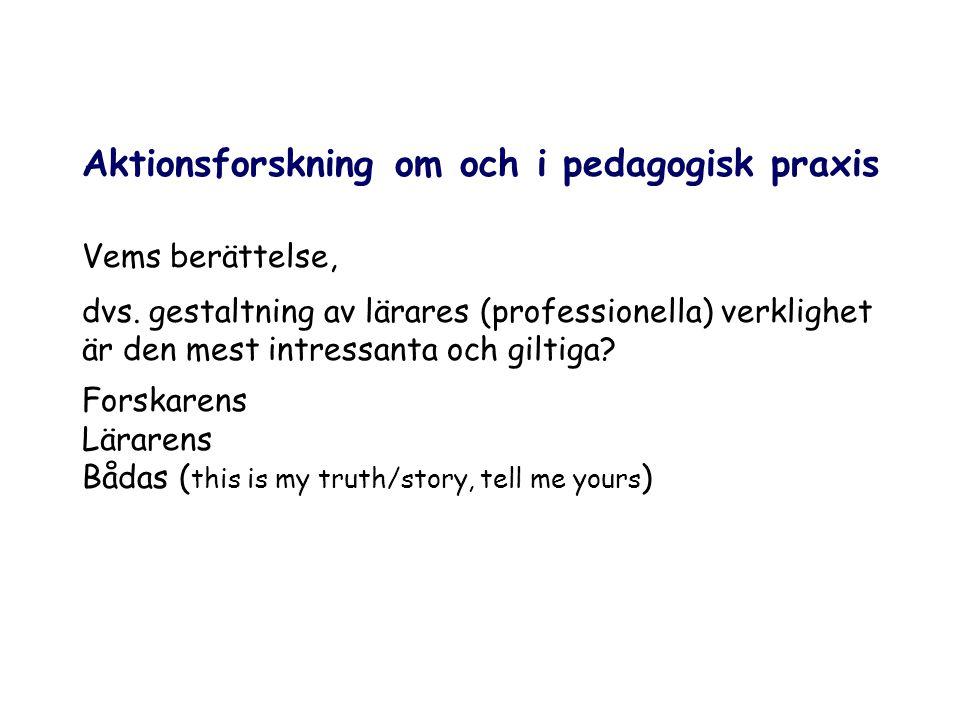 Aktionsforskning om och i pedagogisk praxis Vems berättelse, dvs. gestaltning av lärares (professionella) verklighet är den mest intressanta och gilti
