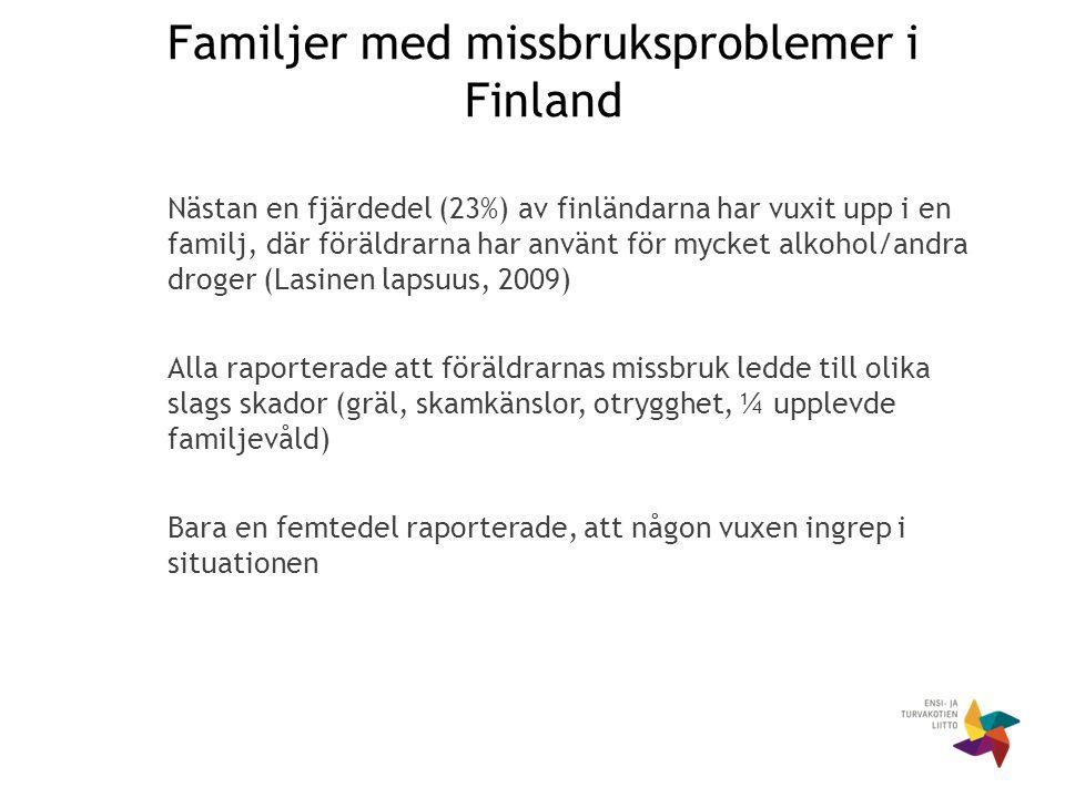 Familjer med missbruksproblemer i Finland Nästan en fjärdedel (23%) av finländarna har vuxit upp i en familj, där föräldrarna har använt för mycket alkohol/andra droger (Lasinen lapsuus, 2009) Alla raporterade att föräldrarnas missbruk ledde till olika slags skador (gräl, skamkänslor, otrygghet, ¼ upplevde familjevåld) Bara en femtedel raporterade, att någon vuxen ingrep i situationen