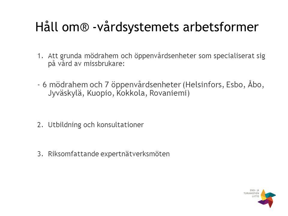Håll om® -vårdsystemets arbetsformer 1.Att grunda mödrahem och öppenvårdsenheter som specialiserat sig på vård av missbrukare: - 6 mödrahem och 7 öppenvårdsenheter (Helsinfors, Esbo, Åbo, Jyväskylä, Kuopio, Kokkola, Rovaniemi) 2.Utbildning och konsultationer 3.Riksomfattande expertnätverksmöten