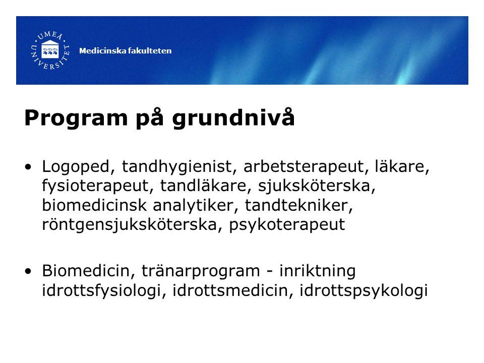 Antagning till program på grundnivå Läsåret 13/14 Vårterminen Arbetsterapeutprogrammet Läkarprogrammet Fysioterapeutprogrammet Sjuksköterskeprogrammet ( Umeå, Skellefteå, Örnsköldsvik, Lycksele ) Tandläkarprogrammet Höstterminen Arbetsterapeutprogrammet Biomedicinska analytikerprogrammet Biomedicinprogrammet Logopedprogrammet Läkarprogrammet Röntgensjuksköterskeprogrammet Sjukgymnastprogrammet Sjuksköterskeprogrammet ( Umeå, Skellefteå, Örnsköldsvik, Lycksele ) Tandhygienistprogrammet Tandteknikerprogrammet Tränarprogrammet Medicinska fakulteten