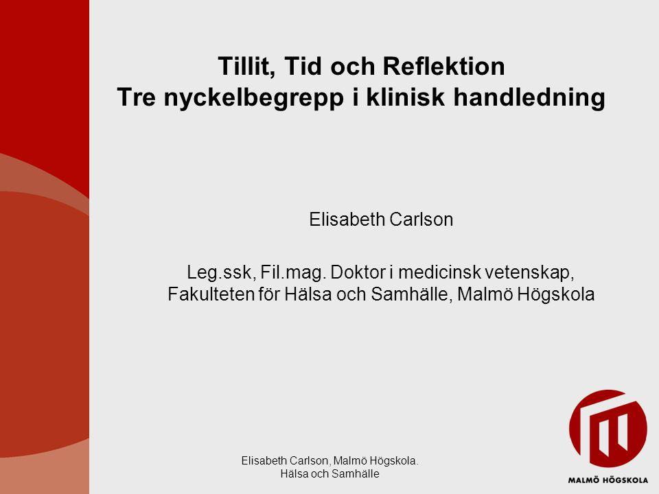 Elisabeth Carlson, Malmö Högskola. Hälsa och Samhälle Tillit, Tid och Reflektion Tre nyckelbegrepp i klinisk handledning Elisabeth Carlson Leg.ssk, Fi