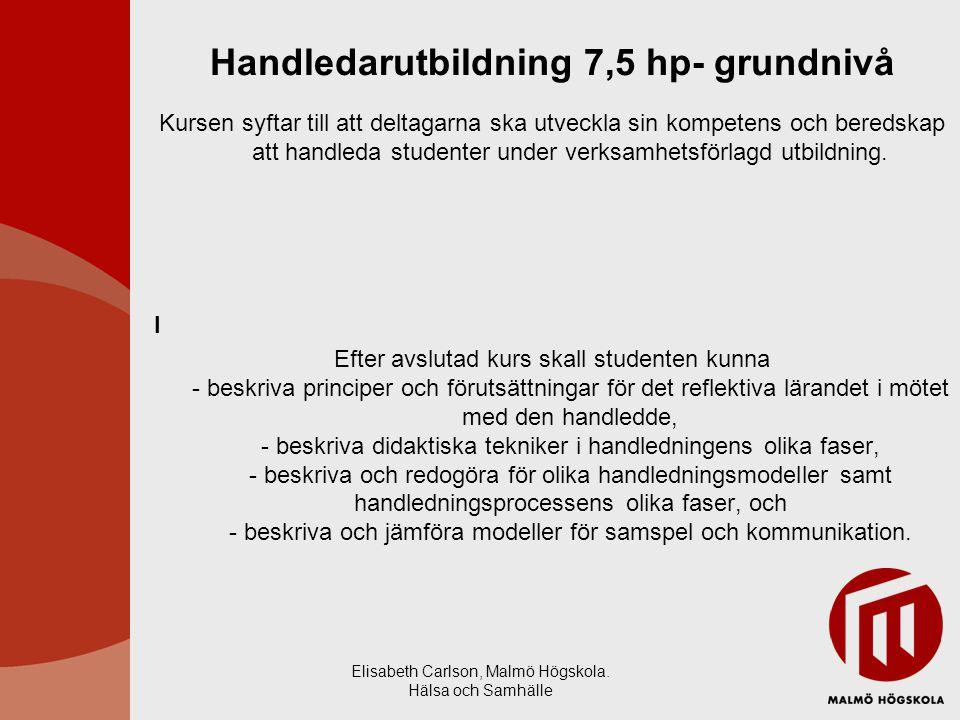 Elisabeth Carlson, Malmö Högskola. Hälsa och Samhälle Handledarutbildning 7,5 hp- grundnivå Kursen syftar till att deltagarna ska utveckla sin kompete