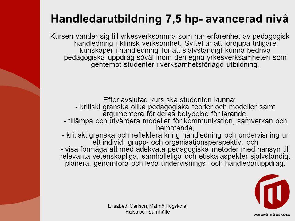 Elisabeth Carlson, Malmö Högskola. Hälsa och Samhälle Handledarutbildning 7,5 hp- avancerad nivå Kursen vänder sig till yrkesverksamma som har erfaren