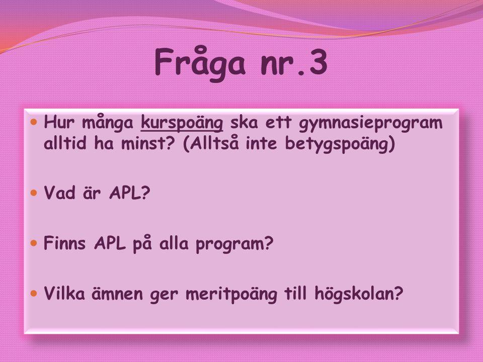 Fråga nr.3 Hur många kurspoäng ska ett gymnasieprogram alltid ha minst? (Alltså inte betygspoäng) Vad är APL? Finns APL på alla program? Vilka ämnen g