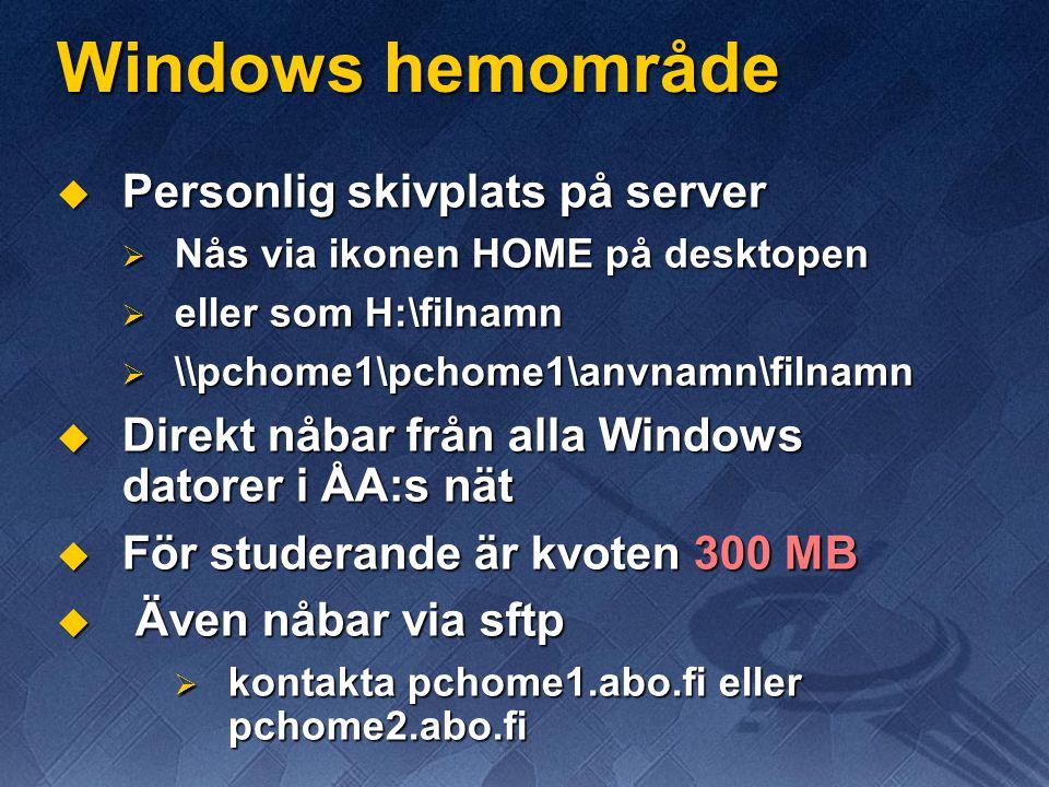 Windows hemområde  Personlig skivplats på server  Nås via ikonen HOME på desktopen  eller som H:\filnamn  \\pchome1\pchome1\anvnamn\filnamn  Direkt nåbar från alla Windows datorer i ÅA:s nät  För studerande är kvoten 300 MB  Även nåbar via sftp  kontakta pchome1.abo.fi eller pchome2.abo.fi