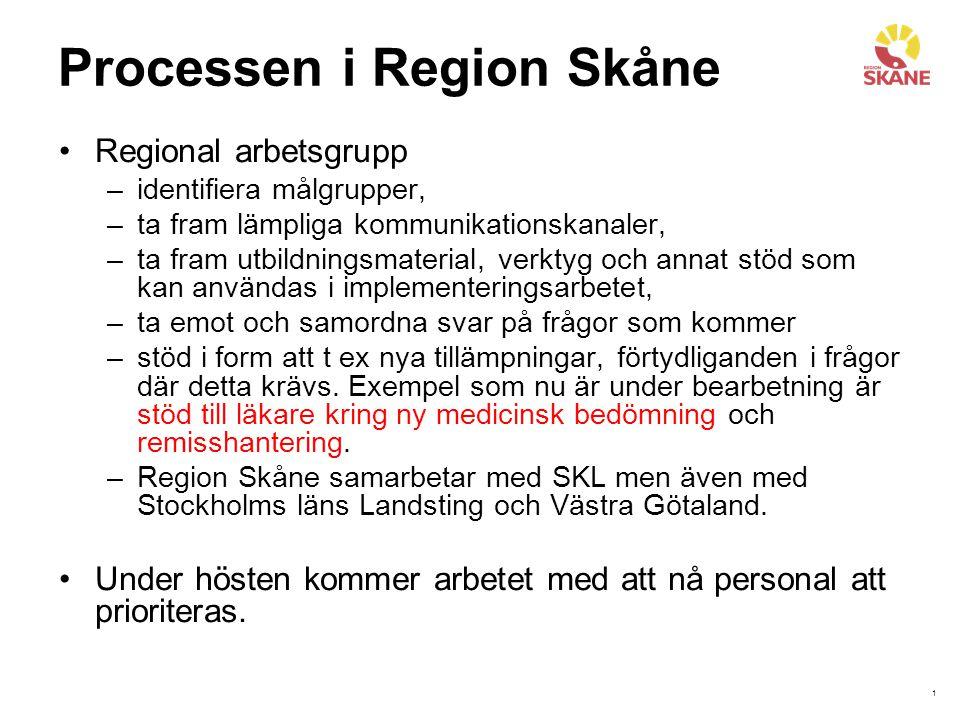 1 Processen i Region Skåne Regional arbetsgrupp –identifiera målgrupper, –ta fram lämpliga kommunikationskanaler, –ta fram utbildningsmaterial, verktyg och annat stöd som kan användas i implementeringsarbetet, –ta emot och samordna svar på frågor som kommer –stöd i form att t ex nya tillämpningar, förtydliganden i frågor där detta krävs.