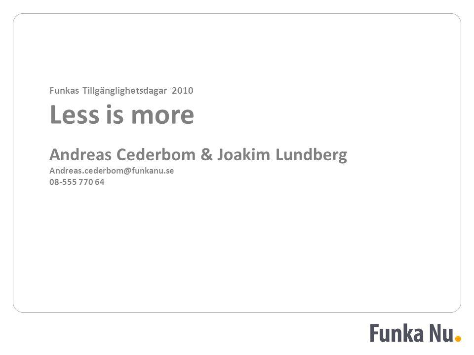 Andreas Cederbom & Joakim Lundberg Andreas.cederbom@funkanu.se 08-555 770 64 Funkas Tillgänglighetsdagar 2010 Less is more