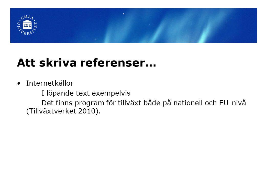 Att skriva referenser… Internetkällor I löpande text exempelvis Det finns program för tillväxt både på nationell och EU-nivå (Tillväxtverket 2010).