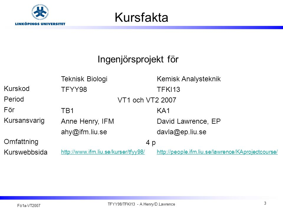 Fö1a-VT2007 TFYY98/TFKI13 - A.Henry/D.Lawrence 4 Kursmål http://kdb- 5.liu.se/liu/lith/studiehandboken/svkursplan.lasso?&k_budget_year=2007&k_ku rskod=TFYY98  Att få en god introduktion i att arbeta i projekt och enligt en projektmodell.