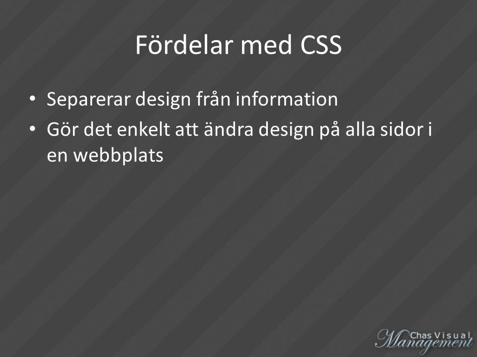 Fördelar med CSS Separerar design från information Gör det enkelt att ändra design på alla sidor i en webbplats