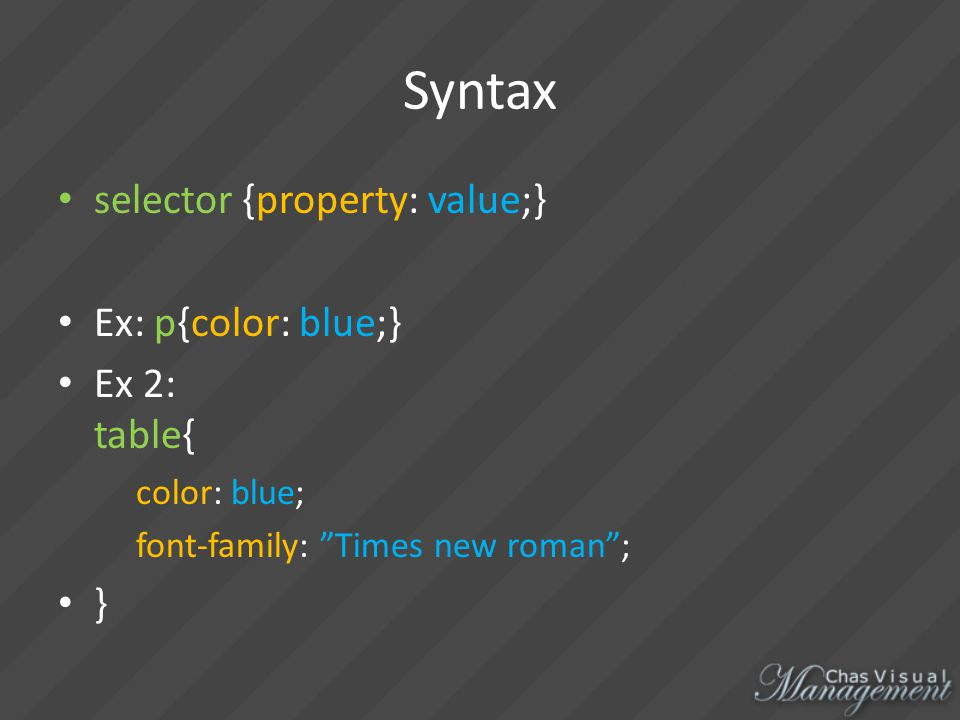 Syntax selector {property: value;} Ex: p{color: blue;} Ex 2: table{ color: blue; font-family: Times new roman ; }