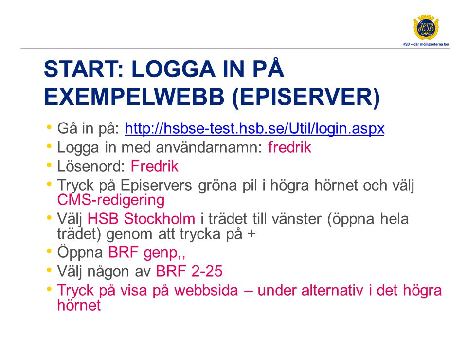 START: LOGGA IN PÅ EXEMPELWEBB (EPISERVER) Gå in på: http://hsbse-test.hsb.se/Util/login.aspxhttp://hsbse-test.hsb.se/Util/login.aspx Logga in med anv