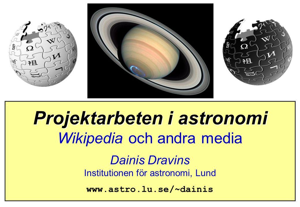 Projektarbeten i astronomi Wikipedia och andra media Dainis Dravins Institutionen för astronomi, Lund www.astro.lu.se/~dainis