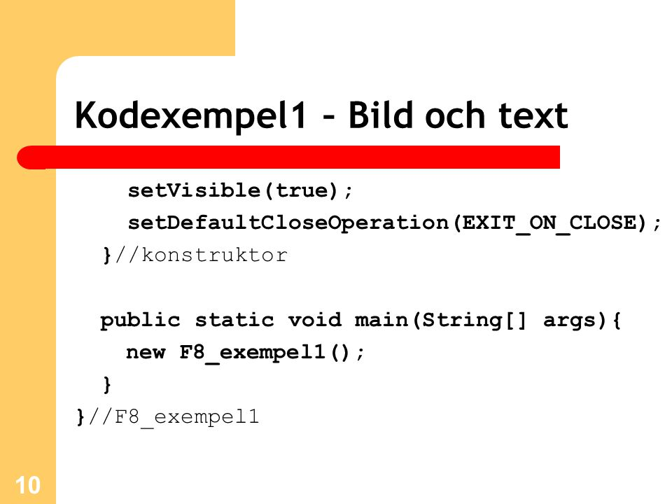 Kodexempel1 – Bild och text setVisible(true); setDefaultCloseOperation(EXIT_ON_CLOSE); }//konstruktor public static void main(String[] args){ new F8_exempel1(); } }//F8_exempel1 10