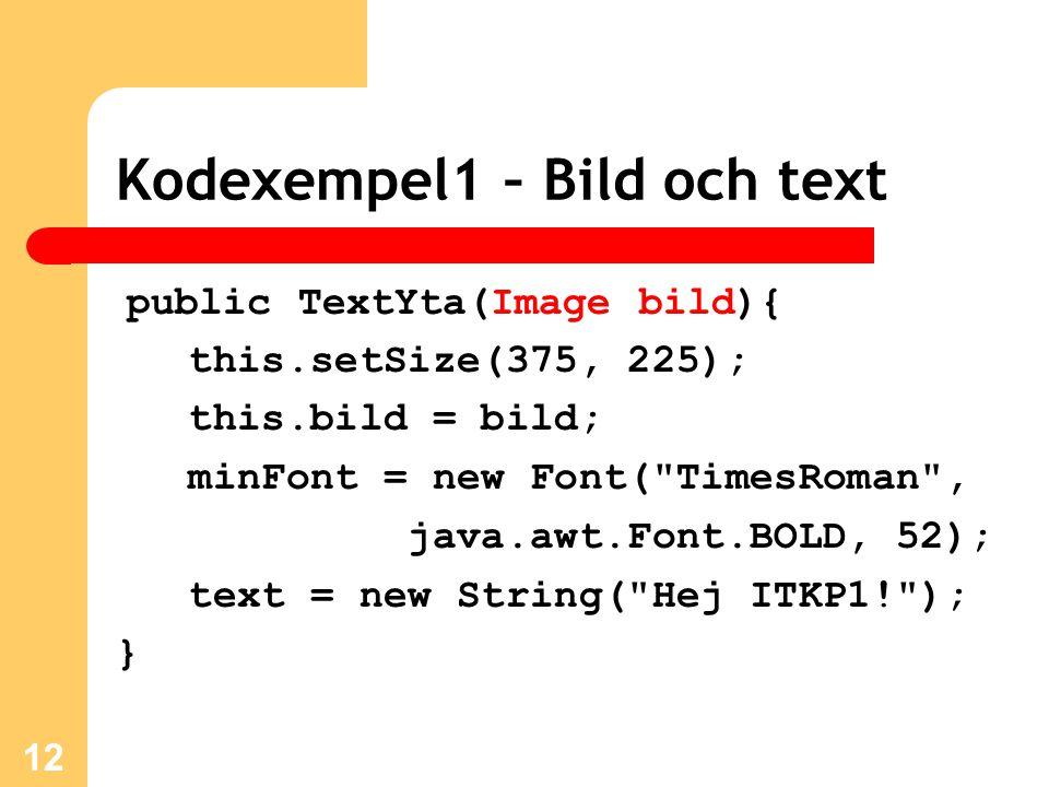 Kodexempel1 – Bild och text public TextYta(Image bild){ this.setSize(375, 225); this.bild = bild; minFont = new Font( TimesRoman , java.awt.Font.BOLD, 52); text = new String( Hej ITKP1! ); } 12