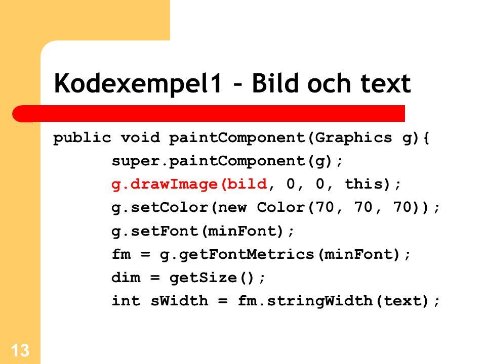 Kodexempel1 – Bild och text public void paintComponent(Graphics g){ super.paintComponent(g); g.drawImage(bild, 0, 0, this); g.setColor(new Color(70, 70, 70)); g.setFont(minFont); fm = g.getFontMetrics(minFont); dim = getSize(); int sWidth = fm.stringWidth(text); 13