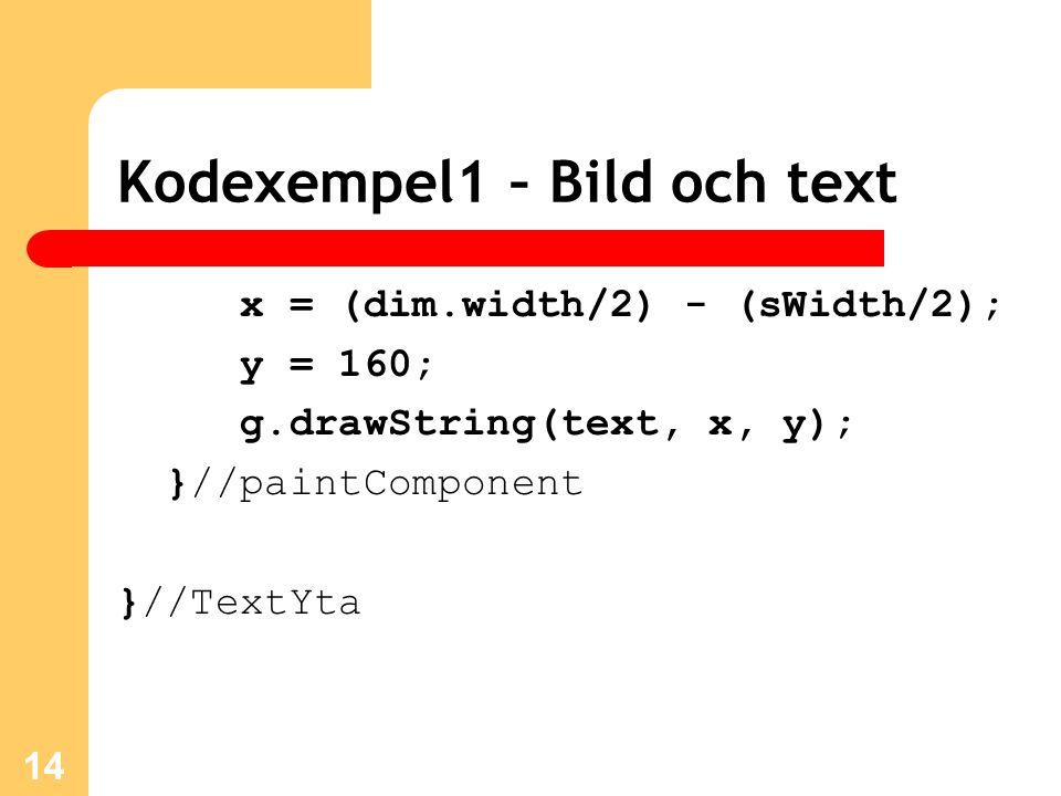 Kodexempel1 – Bild och text x = (dim.width/2) - (sWidth/2); y = 160; g.drawString(text, x, y); }//paintComponent }//TextYta 14