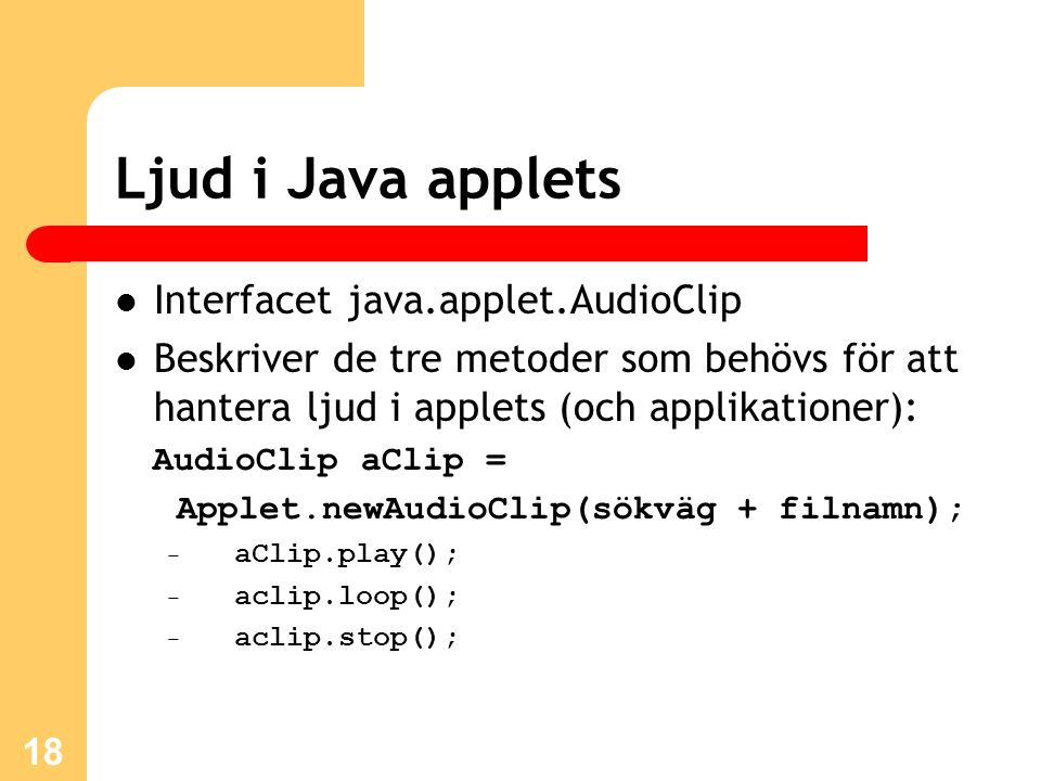 18 Ljud i Java applets Interfacet java.applet.AudioClip Beskriver de tre metoder som behövs för att hantera ljud i applets (och applikationer): AudioClip aClip = Applet.newAudioClip(sökväg + filnamn); – aClip.play(); – aclip.loop(); – aclip.stop();