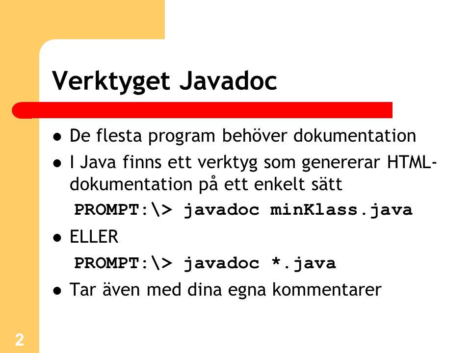 2 Verktyget Javadoc De flesta program behöver dokumentation I Java finns ett verktyg som genererar HTML- dokumentation på ett enkelt sätt PROMPT:\> javadoc minKlass.java ELLER PROMPT:\> javadoc *.java Tar även med dina egna kommentarer