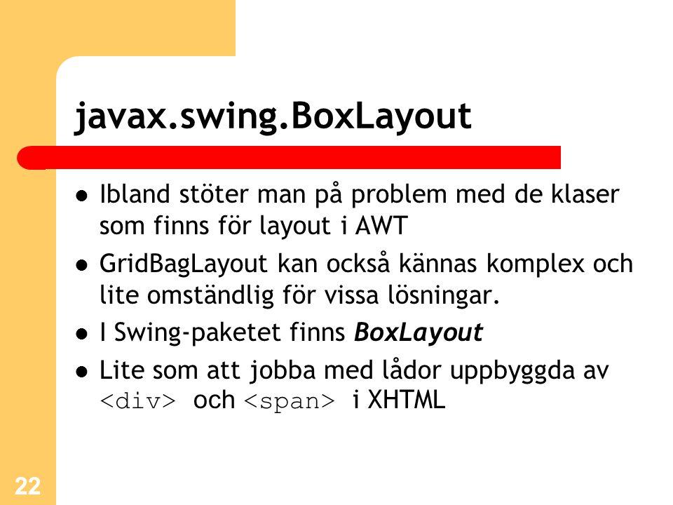 javax.swing.BoxLayout Ibland stöter man på problem med de klaser som finns för layout i AWT GridBagLayout kan också kännas komplex och lite omständlig för vissa lösningar.