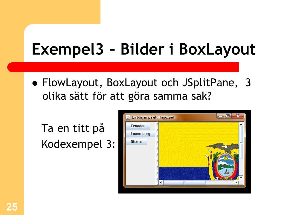 Exempel3 – Bilder i BoxLayout 25 FlowLayout, BoxLayout och JSplitPane, 3 olika sätt för att göra samma sak.