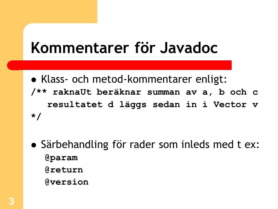 3 Kommentarer för Javadoc Klass- och metod-kommentarer enligt: /** raknaUt beräknar summan av a, b och c resultatet d läggs sedan in i Vector v */ Särbehandling för rader som inleds med t ex: @param @return @version