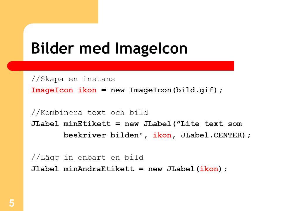 Bilder med ImageIcon //Skapa en instans ImageIcon ikon = new ImageIcon(bild.gif); //Kombinera text och bild JLabel minEtikett = new JLabel( Lite text som beskriver bilden , ikon, JLabel.CENTER); //Lägg in enbart en bild Jlabel minAndraEtikett = new JLabel(ikon); 5