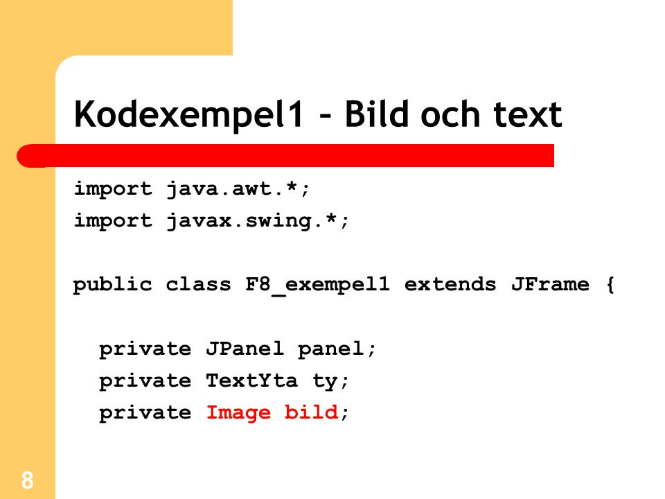 import java.awt.*; import javax.swing.*; public class F8_exempel1 extends JFrame { private JPanel panel; private TextYta ty; private Image bild; 8