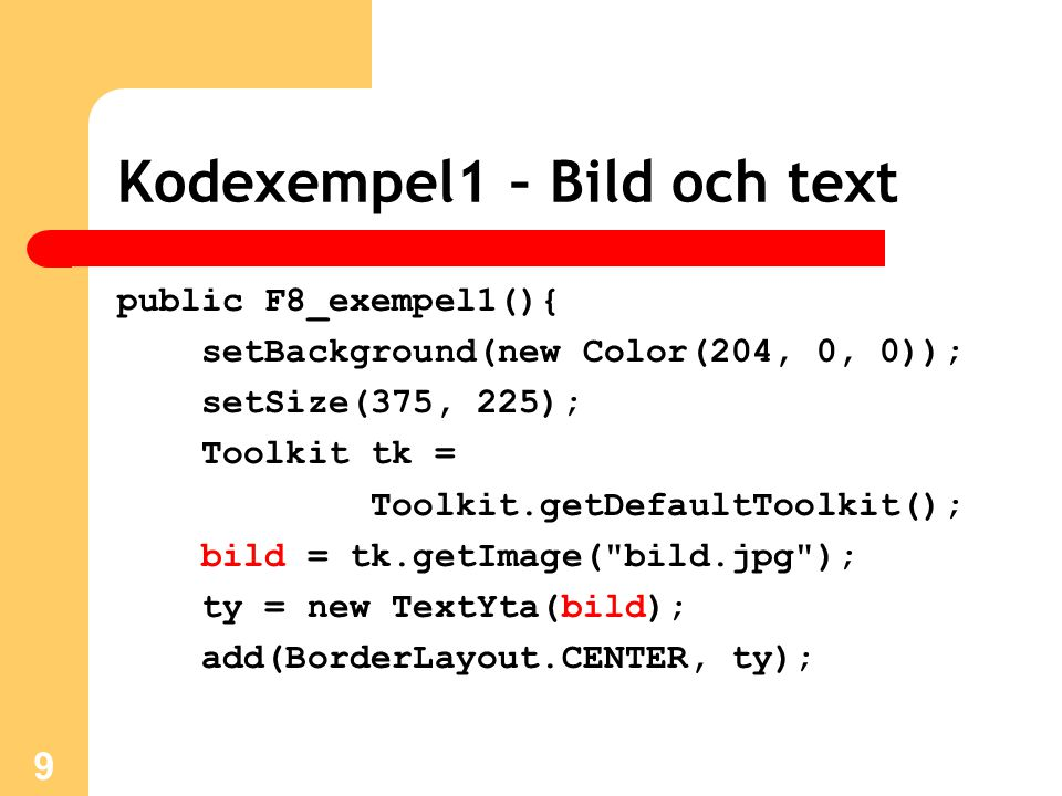 Kodexempel1 – Bild och text public F8_exempel1(){ setBackground(new Color(204, 0, 0)); setSize(375, 225); Toolkit tk = Toolkit.getDefaultToolkit(); bild = tk.getImage( bild.jpg ); ty = new TextYta(bild); add(BorderLayout.CENTER, ty); 9