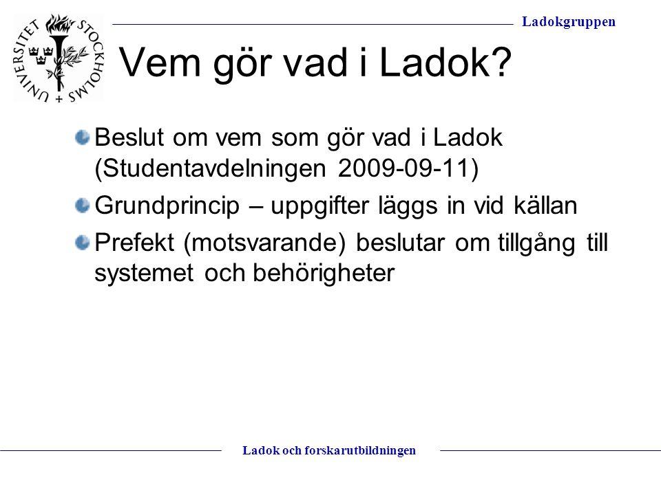 Ladokgruppen Ladok och forskarutbildningen Vem gör vad i Ladok? Beslut om vem som gör vad i Ladok (Studentavdelningen 2009-09-11) Grundprincip – uppgi