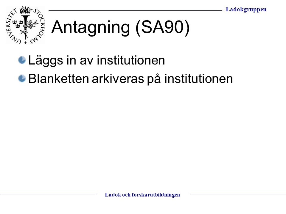 Ladokgruppen Ladok och forskarutbildningen Antagning (SA90) Läggs in av institutionen Blanketten arkiveras på institutionen
