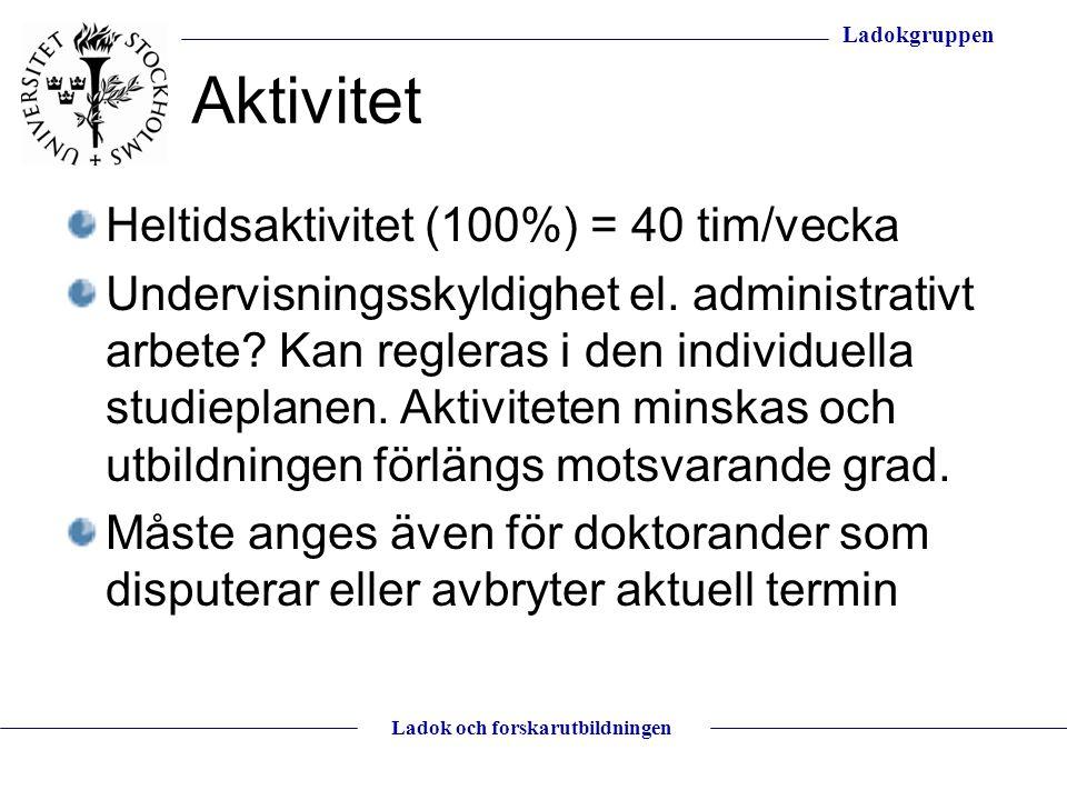 Ladokgruppen Ladok och forskarutbildningen Aktivitet Heltidsaktivitet (100%) = 40 tim/vecka Undervisningsskyldighet el. administrativt arbete? Kan reg