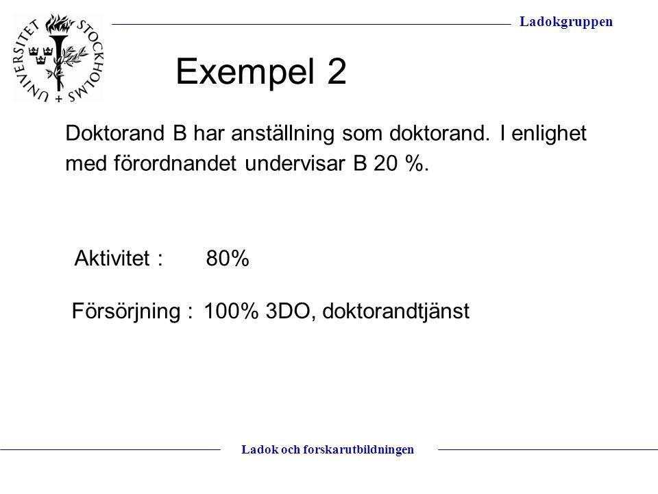 Ladokgruppen Ladok och forskarutbildningen Doktorand B har anställning som doktorand. I enlighet med förordnandet undervisar B 20 %. Aktivitet : 80% F