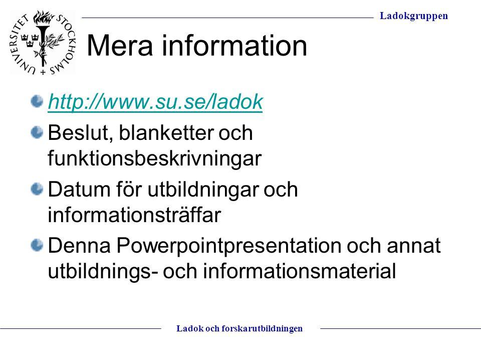 Ladokgruppen Ladok och forskarutbildningen Mera information http://www.su.se/ladok Beslut, blanketter och funktionsbeskrivningar Datum för utbildninga