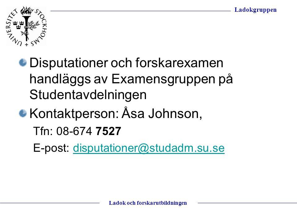 Ladokgruppen Ladok och forskarutbildningen Disputationer och forskarexamen handläggs av Examensgruppen på Studentavdelningen Kontaktperson: Åsa Johnso