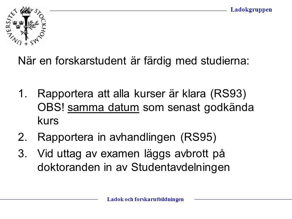 Ladokgruppen Ladok och forskarutbildningen När en forskarstudent är färdig med studierna: 1.Rapportera att alla kurser är klara (RS93) OBS! samma datu