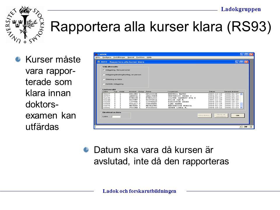 Ladokgruppen Ladok och forskarutbildningen Rapportera alla kurser klara (RS93) Datum ska vara då kursen är avslutad, inte då den rapporteras Kurser må