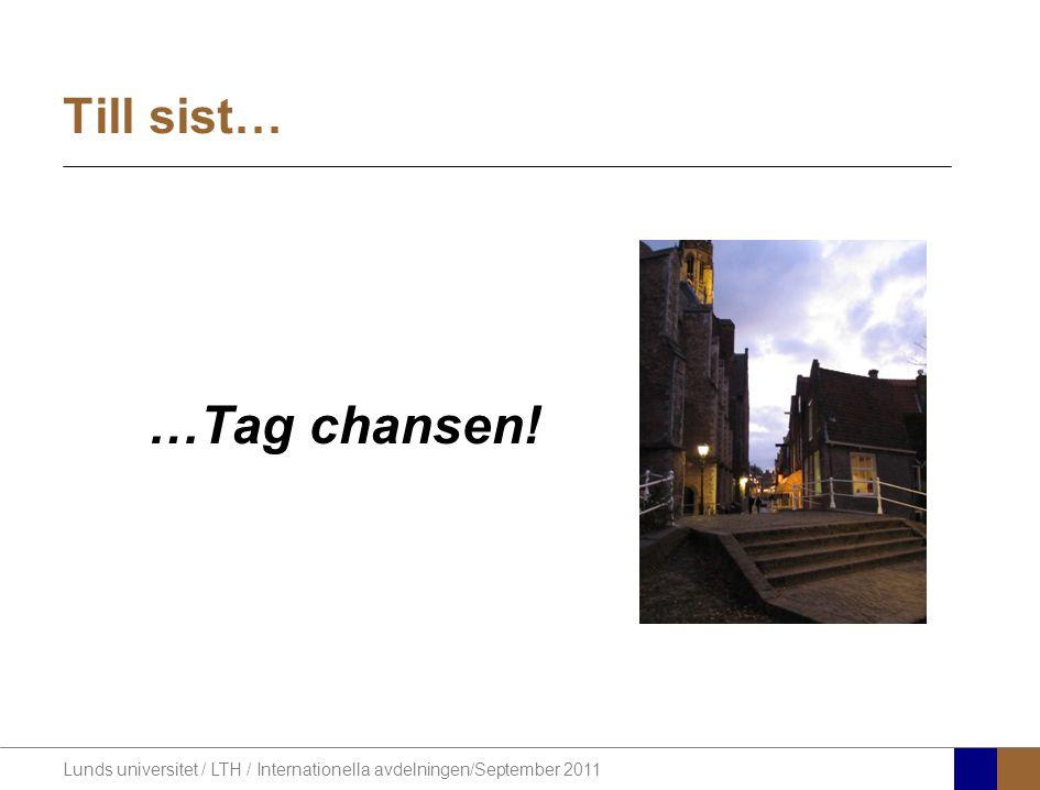 Lunds universitet / LTH / Internationella avdelningen/September 2011 Till sist… …Tag chansen!