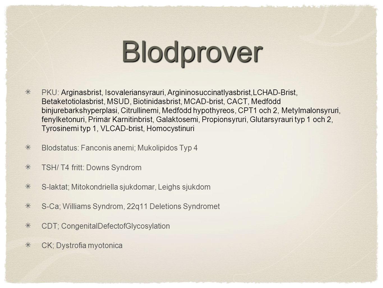 Blodprover PKU: Arginasbrist, Isovaleriansyrauri, Argininosuccinatlyasbrist,LCHAD-Brist, Betaketotiolasbrist, MSUD, Biotinidasbrist, MCAD-brist, CACT, Medfödd binjurebarkshyperplasi, Citrullinemi, Medfödd hypothyreos, CPT1 och 2, Metylmalonsyruri, fenylketonuri, Primär Karnitinbrist, Galaktosemi, Propionsyruri, Glutarsyrauri typ 1 och 2, Tyrosinemi typ 1, VLCAD-brist, Homocystinuri Blodstatus: Fanconis anemi; Mukolipidos Typ 4 TSH/ T4 fritt: Downs Syndrom S-laktat; Mitokondriella sjukdomar, Leighs sjukdom S-Ca; Williams Syndrom, 22q11 Deletions Syndromet CDT; CongenitalDefectofGlycosylation CK; Dystrofia myotonica