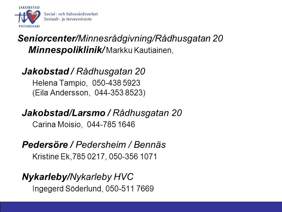 Seniorcenter/Minnesrådgivning/Rådhusgatan 20 Minnespoliklinik/ Markku Kautiainen, Jakobstad / Rådhusgatan 20 Helena Tampio, 050-438 5923 (Eila Andersson, 044-353 8523) Jakobstad/Larsmo / Rådhusgatan 20 Carina Moisio, 044-785 1646 Pedersöre / Pedersheim / Bennäs Kristine Ek,785 0217, 050-356 1071 Nykarleby/Nykarleby HVC Ingegerd Söderlund, 050-511 7669