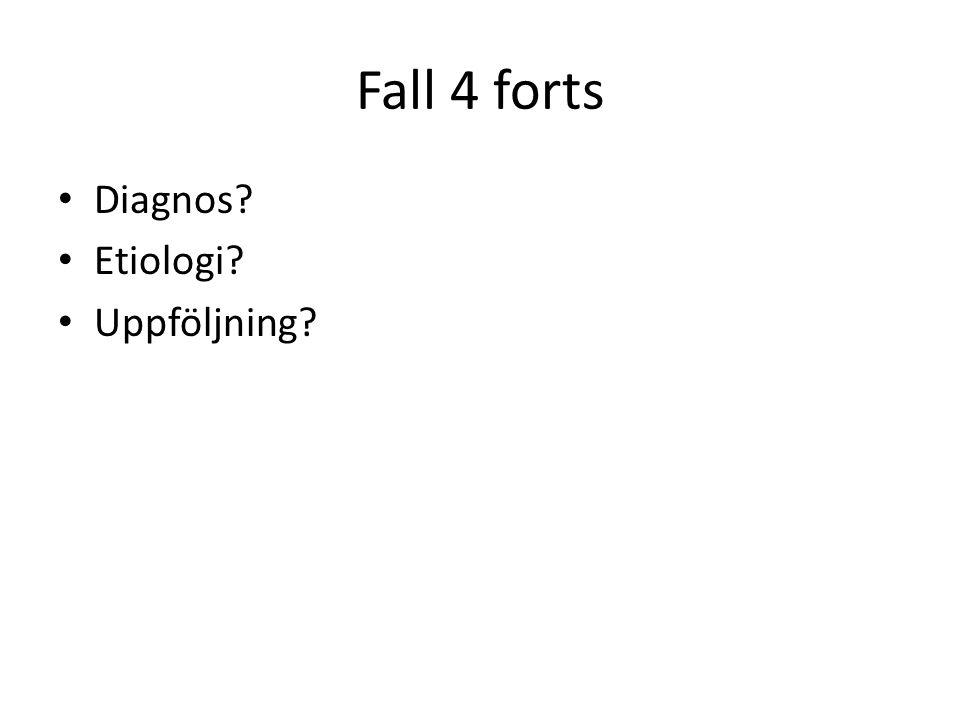 Fall 4 forts Diagnos? Etiologi? Uppföljning?