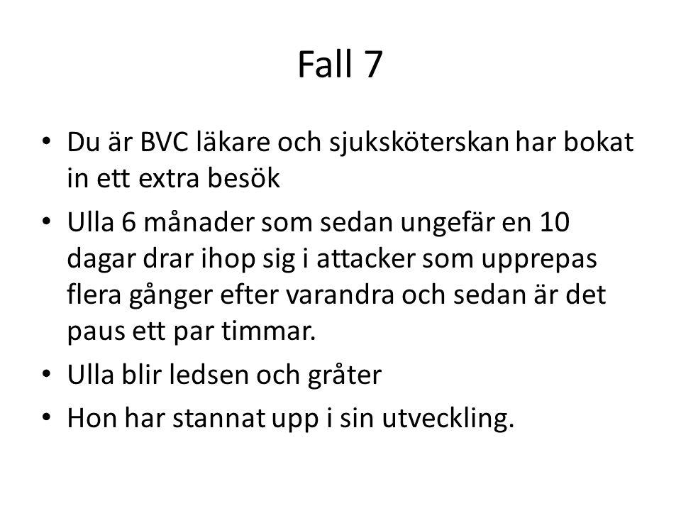 Fall 7 Du är BVC läkare och sjuksköterskan har bokat in ett extra besök Ulla 6 månader som sedan ungefär en 10 dagar drar ihop sig i attacker som uppr