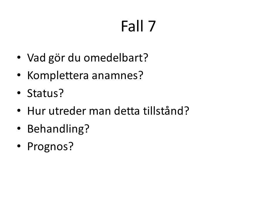 Fall 7 Vad gör du omedelbart? Komplettera anamnes? Status? Hur utreder man detta tillstånd? Behandling? Prognos?