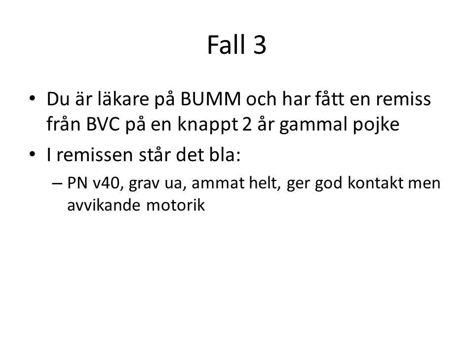 Fall 3 Du är läkare på BUMM och har fått en remiss från BVC på en knappt 2 år gammal pojke I remissen står det bla: – PN v40, grav ua, ammat helt, ger